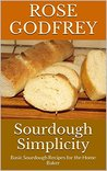 Sourdough Simplicity: Basic Sourdough Recipes for the Home Baker