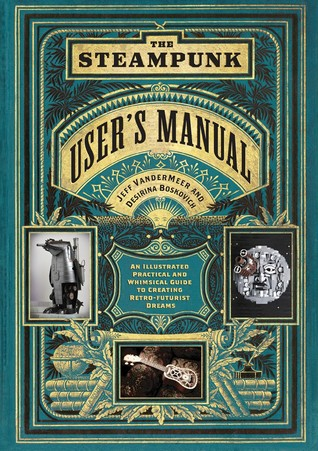 The Steampunk Users Manual: An Illustrated Practical and Whimsical Guide to Creating Retro-futurist Dreams