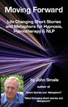 Moving Forward; Life Changing Short Stories and Metaphors for Hypnosis, Hypnotherapy & NLP