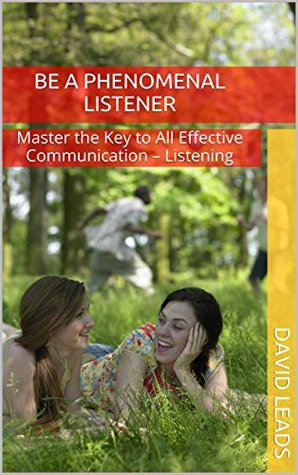 Be A Phenomenal Listener: Master the Key to All Effective Communication - Listening David Leads