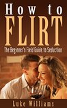 How to Flirt: The Beginner's Field Guide to Seduction (Become a Master of Communication, Influence, and Leadership Book 2)