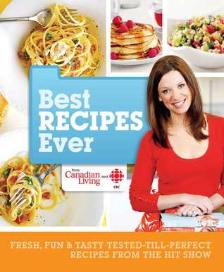 Canadian Living Best Recipes Ever: Easy, Affordable, Healthy Meal Solutions for Everyday Occasions