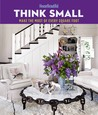 House Beautiful Think Small: Make the Most of Every Square Foot