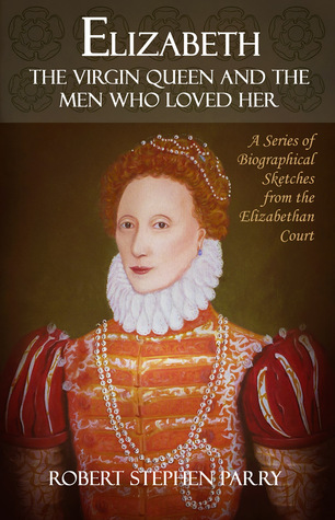 Elizabeth - The Virgin Queen and the Men who Loved Her by Robert  Stephen Parry