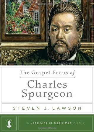The Gospel Focus of Charles Spurgeon by Steven J. Lawson