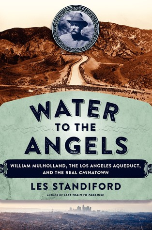Standiford – Water to the Angels: William Mulholland, His Monumental Aqueduct, and the Rise of Los Angeles