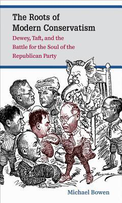 The Roots of Modern Conservatism: Dewey, Taft, and the Battle for the Soul of the Republican Party