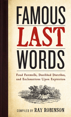 Famous Last Words, Fond Farewells, Deathbed Diatribes, and Ex... by Ray Robinson