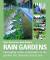 Rain Gardens: Managing Water Sustainably in the Garden and Designed Landscape: Sustainable Rainwater Management for the Garden and Designed Landscape
