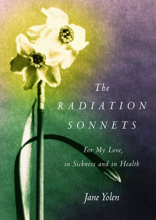 Free online download The Radiation Sonnets: For My Love, in Sickness and in Health PDF by Jane Yolen