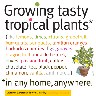 Growing Tasty Tropical Plants in Any Home, Anywhere by Laurelynn G. Martin
