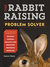 The Rabbit-Raising Problem Solver: Your Questions Answered about Housing, Feeding, Behavior, Health Care, Breeding, and Kindling