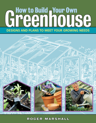 Free online download How to Build Your Own Greenhouse: Designs and Plans to Meet Your Growing Needs by Roger Marshall PDF