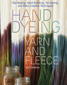Hand Dyeing Yarn and Fleece: Dip-Dyeing, Hand-Painting, Tie-Dyeing, and Other Creative Techniques