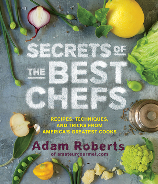 Read online Secrets of the Best Chefs: Recipes, Techniques, and Tricks from America's Greatest Cooks by Adam D. Roberts DJVU