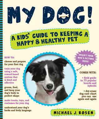 My Dog!: A Kids Guide to Keeping a Happy and Healthy Pet Michael J. Rosen