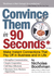 Convince Them in 90 Seconds or Less by Nicholas Boothman
