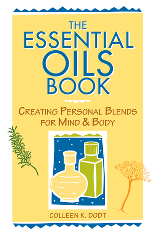 The Essential Oils Book by Colleen K. Dodt