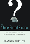 The Three-Pound Enigma: The Human Brain and the Quest to Unlock Its Mysteries