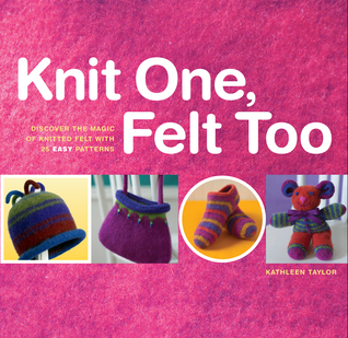 Knit One, Felt Too by Kathleen Taylor