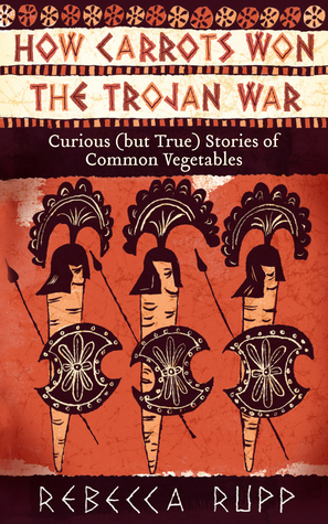 How Carrots Won the Trojan War by Rebecca Rupp