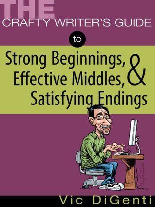 The Crafty Writers Guide to Strong Beginnings, Effective Middles, & Satisfying Endings  by  Vic DiGenti