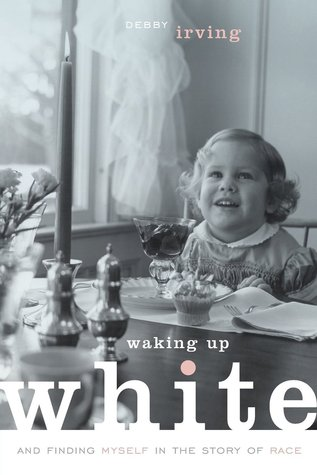 Waking Up White, and Finding Myself in the Story of Race by Debby Irving