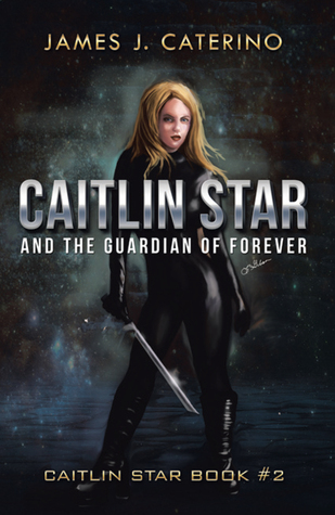 Caitlin Star and the Guardian of Forever by James J. Caterino