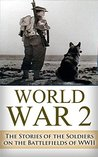 World War 2 Soldier Stories: The Untold Stories of the Soldiers on the Battlefields of WWII