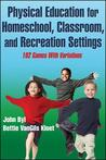 Physical Education for Homeschool, Classroom, and Recreation Settings: 102 Games with Variations