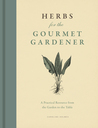 Herbs for the Gourmet Gardener: A Practical Resource from the Garden to the Table