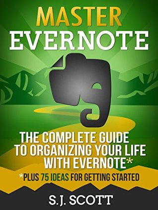 Master Evernote: The Complete Guide to Organizing Your Life with Evernote (Plus 75 Ideas for Getting Started)