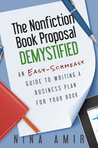 The Nonfiction Book Proposal Demystified: An Easy-Schmeasy Guide to Writing a Business Plan for Your Book
