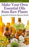 Make Your Own Essential Oils from Raw Plants by Amber Richards