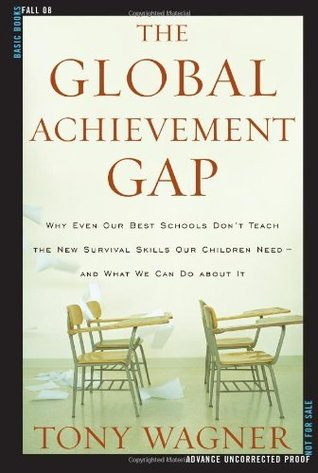The global achievement gap: why even our best schools don't teach the new survival skills our children need--and what we can do about it