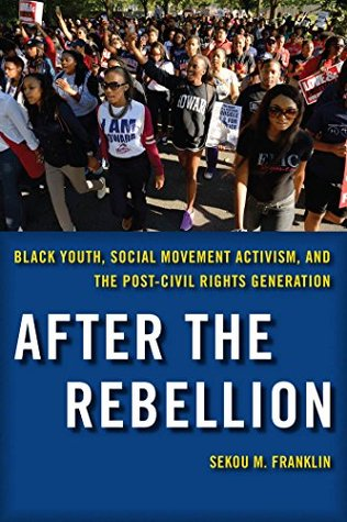 After the Rebellion: Black Youth, Social Movement Activism, and the Post-Civil Rights Generation Sekou M. Franklin