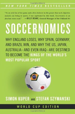 Soccernomics: Why England Loses, Why Spain, Germany and Brazil Win, and Why the U.S., Japan, Australia, Turkey--and Even Iraq--Are Destined to Become the Kings of the Worlds Most Popular Sport
