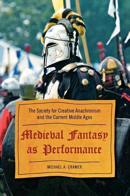 Medieval Fantasy as Performance: The Society for Creative Anachronism and the Current Middle Ages
