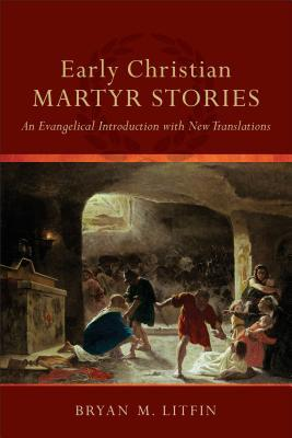 Early Christian Martyr Stories by Bryan M. Litfin