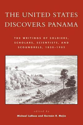 The United States Discovers Panama: The Writings of Soldiers, Scholars, Scientists, and Scoundrels, 1850d1905