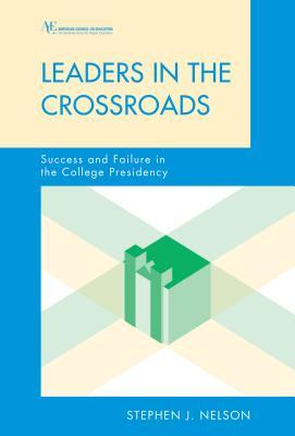 Leaders in the Crossroads: Success and Failure in the College Presidency Stephen James Nelson