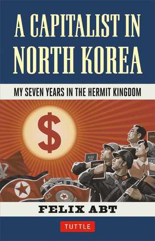 Review A Capitalist in North Korea: My Seven Years in the Hermit Kingdom MOBI by Felix Abt