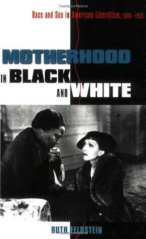 Motherhood in Black and White: Race and Sex in American Liberalism, 1930 1965