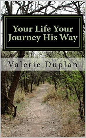 Your Life Your Journey His Way: I consider that our present sufferings are not worth comparing with the glory that will be revealed in us. Roman 8:18  by  Valerie Duplan