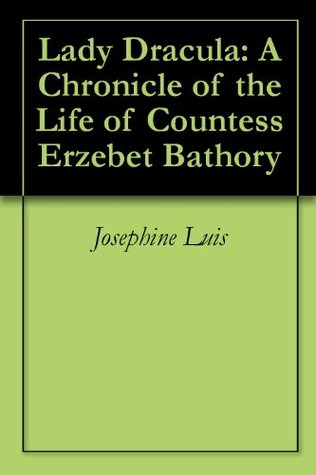 Lady Dracula: A Chronicle of the Life of Countess Erzebet Bathory