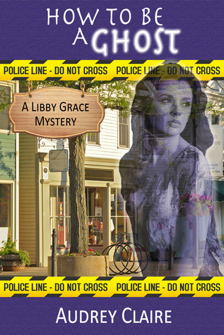 How to Be a Ghost (Libby Grace Mystery Book 1)  by  Audrey Claire