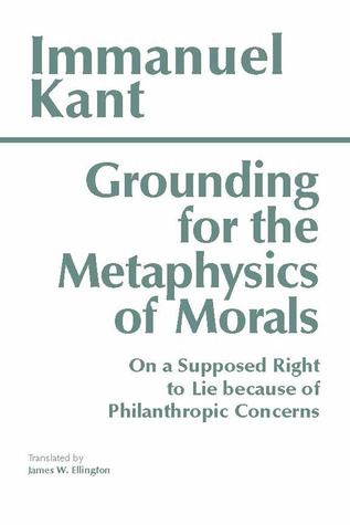 Read online Grounding for the Metaphysics of Morals/On a Supposed Right to Lie Because of Philanthropic Concerns PDF by Immanuel Kant, James W. Ellington