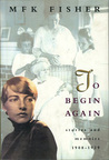 To Begin Again: Stories and Memoirs 1908 - 1929