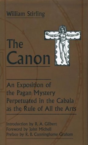 The Canon: An Exposition of the Pagan Mystery Perpetuated in the Cabala As the Rule of All Arts William Stirling