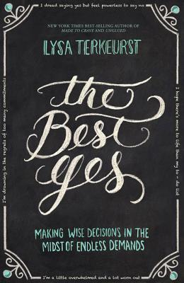 The Best Yes: Making Wise Decisions in the Midst of Endless Demands